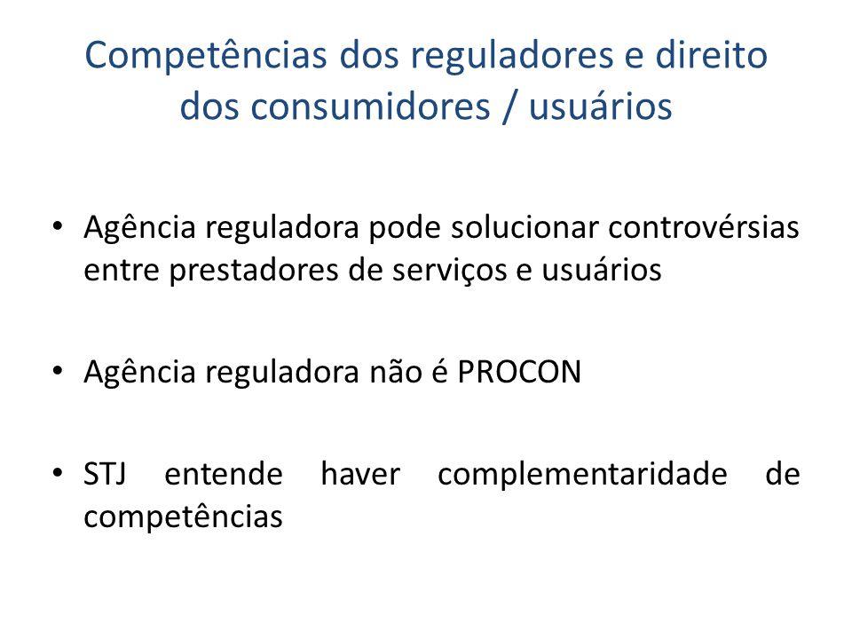 Competências dos reguladores e direito dos consumidores / usuários • Agência reguladora pode solucionar controvérsias entre prestadores de serviços e usuários • Agência reguladora não é PROCON • STJ entende haver complementaridade de competências