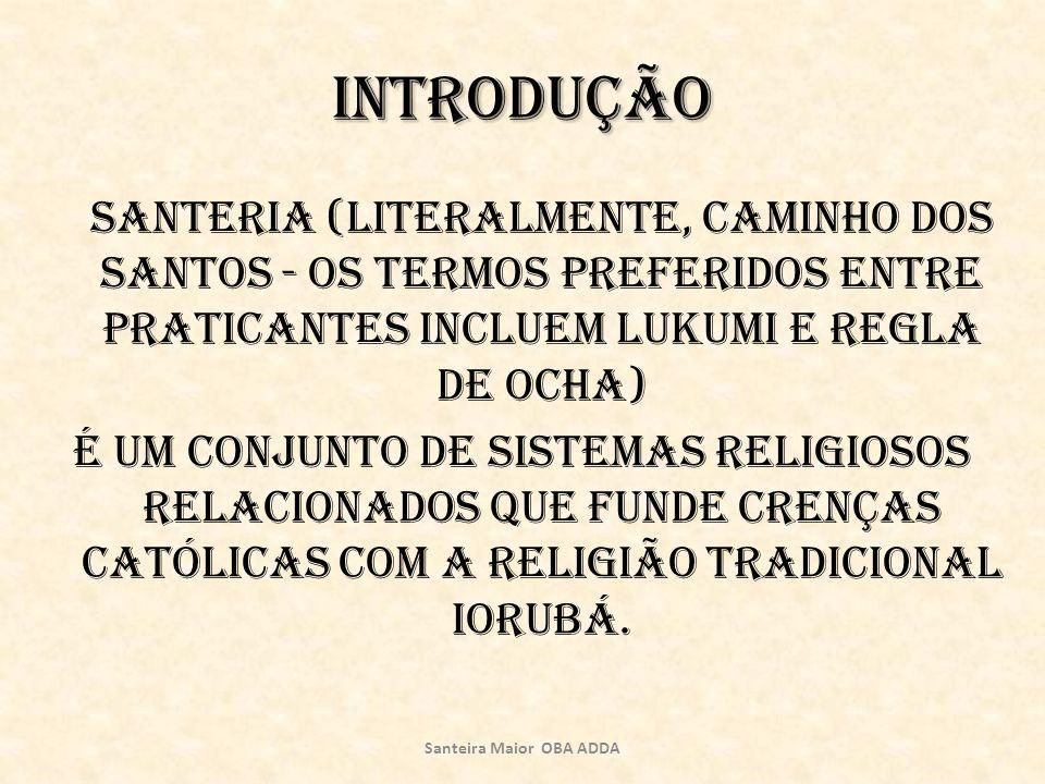 Introdução Santeria (literalmente, caminho dos santos - os termos preferidos entre praticantes incluem Lukumi e Regla de Ocha) é um conjunto de sistem