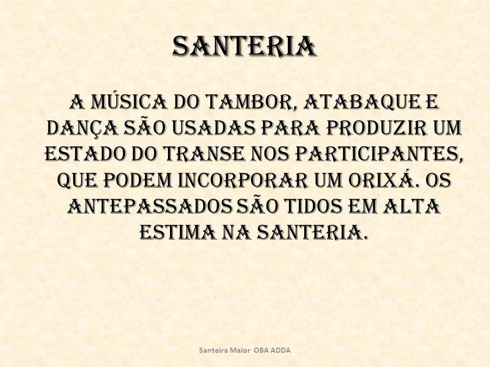 Santeria A música do tambor, atabaque e dança são usadas para produzir um estado do transe nos participantes, que podem incorporar um orixá. Os antepa