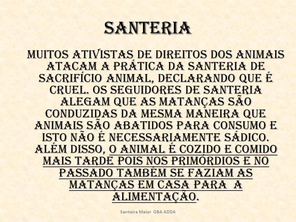 Santeria Muitos ativistas de direitos dos animais atacam a prática da Santeria de sacrifício animal, declarando que é cruel. Os seguidores de Santeria