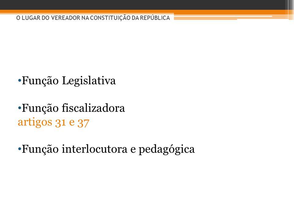 • Função Legislativa • Função fiscalizadora artigos 31 e 37 • Função interlocutora e pedagógica O LUGAR DO VEREADOR NA CONSTITUIÇÃO DA REPÚBLICA