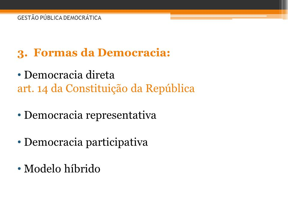 3.Formas da Democracia: • Democracia direta art. 14 da Constituição da República • Democracia representativa • Democracia participativa • Modelo híbri