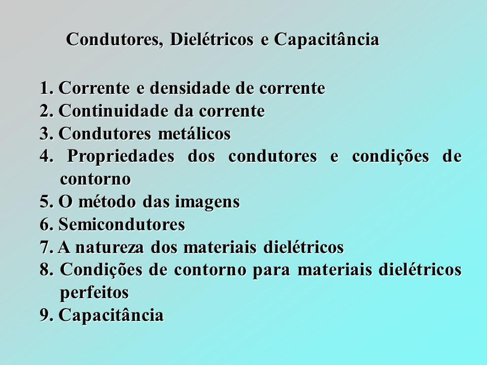 Condutores, Dielétricos e Capacitância 1. Corrente e densidade de corrente 2. Continuidade da corrente 3. Condutores metálicos 4. Propriedades dos con