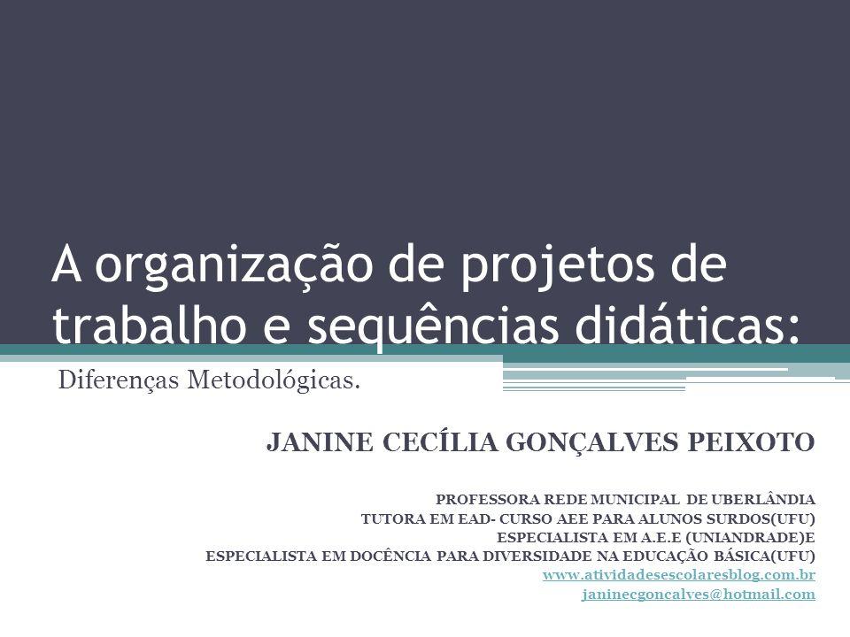 A organização de projetos de trabalho e sequências didáticas: Diferenças Metodológicas. JANINE CECÍLIA GONÇALVES PEIXOTO PROFESSORA REDE MUNICIPAL DE
