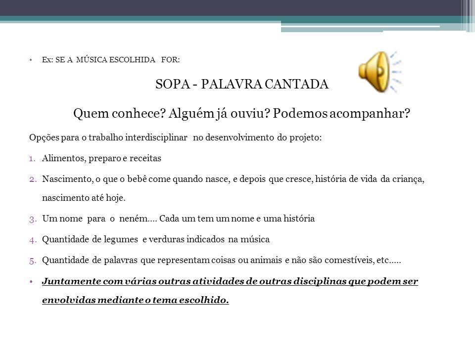 •Ex: SE A MÚSICA ESCOLHIDA FOR: SOPA - PALAVRA CANTADA Quem conhece? Alguém já ouviu? Podemos acompanhar? Opções para o trabalho interdisciplinar no d