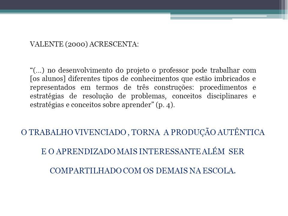 """VALENTE (2000) ACRESCENTA: """"(...) no desenvolvimento do projeto o professor pode trabalhar com [os alunos] diferentes tipos de conhecimentos que estão"""