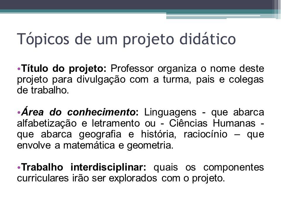 Tópicos de um projeto didático • Título do projeto: Professor organiza o nome deste projeto para divulgação com a turma, pais e colegas de trabalho. •