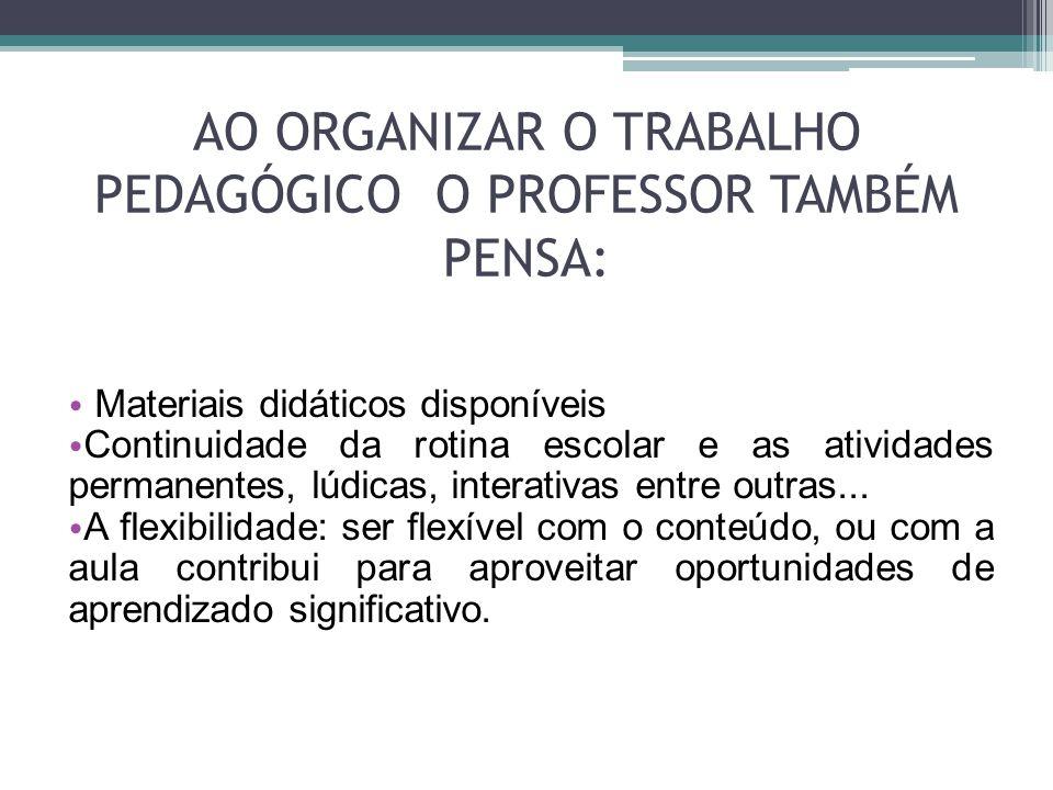 AO ORGANIZAR O TRABALHO PEDAGÓGICO O PROFESSOR TAMBÉM PENSA: • Materiais didáticos disponíveis • Continuidade da rotina escolar e as atividades perman