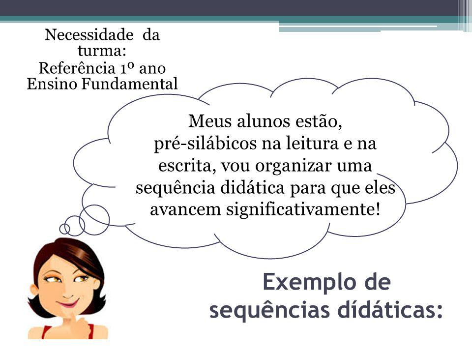 Exemplo de sequências dídáticas: Necessidade da turma: Referência 1º ano Ensino Fundamental Meus alunos estão, pré-silábicos na leitura e na escrita,