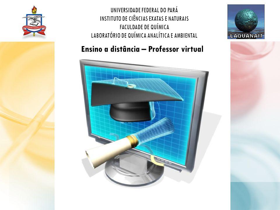 UNIVERSIDADE FEDERAL DO PARÁ INSTITUTO DE CIÊNCIAS EXATAS E NATURAIS FACULDADE DE QUÍMICA LABORATÓRIO DE QUÍMICA ANALÍTICA E AMBIENTAL Ensino a distância – Professor virtual