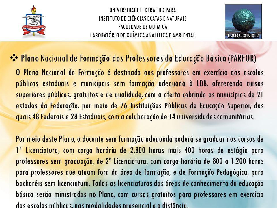 UNIVERSIDADE FEDERAL DO PARÁ INSTITUTO DE CIÊNCIAS EXATAS E NATURAIS FACULDADE DE QUÍMICA LABORATÓRIO DE QUÍMICA ANALÍTICA E AMBIENTAL  Plano Nacional de Formação dos Professores da Educação Básica (PARFOR) O Plano Nacional de Formação é destinado aos professores em exercício das escolas públicas estaduais e municipais sem formação adequada à LDB, oferecendo cursos superiores públicos, gratuitos e de qualidade, com a oferta cobrindo os municípios de 21 estados da Federação, por meio de 76 Instituições Públicas de Educação Superior, das quais 48 Federais e 28 Estaduais, com a colaboração de 14 universidades comunitárias.