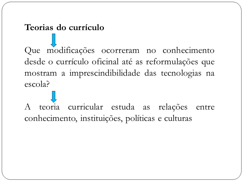 Teorias do currículo Que modificações ocorreram no conhecimento desde o currículo oficinal até as reformulações que mostram a imprescindibilidade das