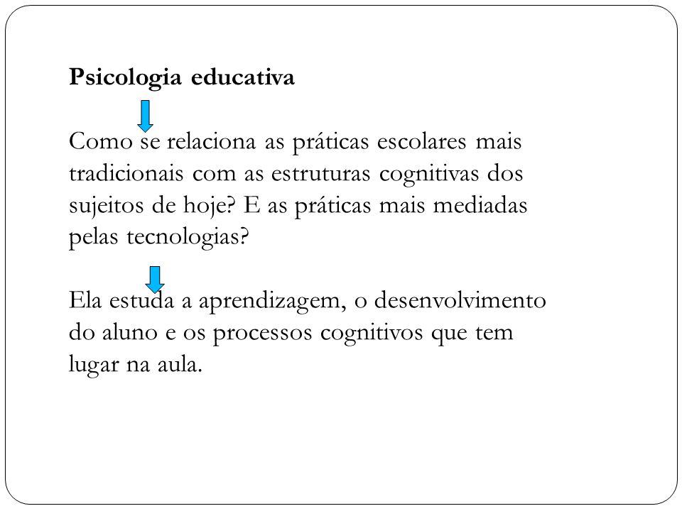 Psicologia educativa Como se relaciona as práticas escolares mais tradicionais com as estruturas cognitivas dos sujeitos de hoje? E as práticas mais m