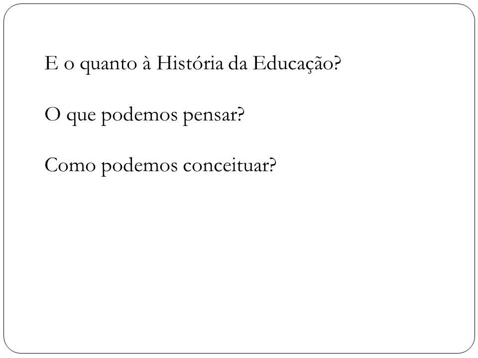 E o quanto à História da Educação? O que podemos pensar? Como podemos conceituar?