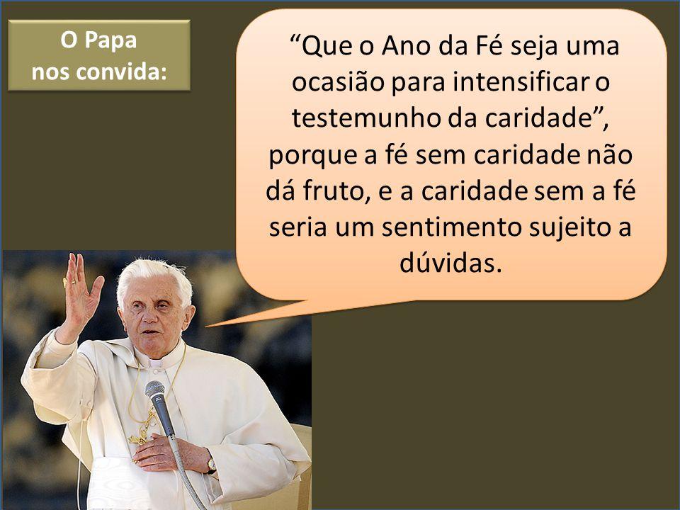 """O Papa nos convida: O Papa nos convida: """"Que o Ano da Fé seja uma ocasião para intensificar o testemunho da caridade"""", porque a fé sem caridade não dá"""