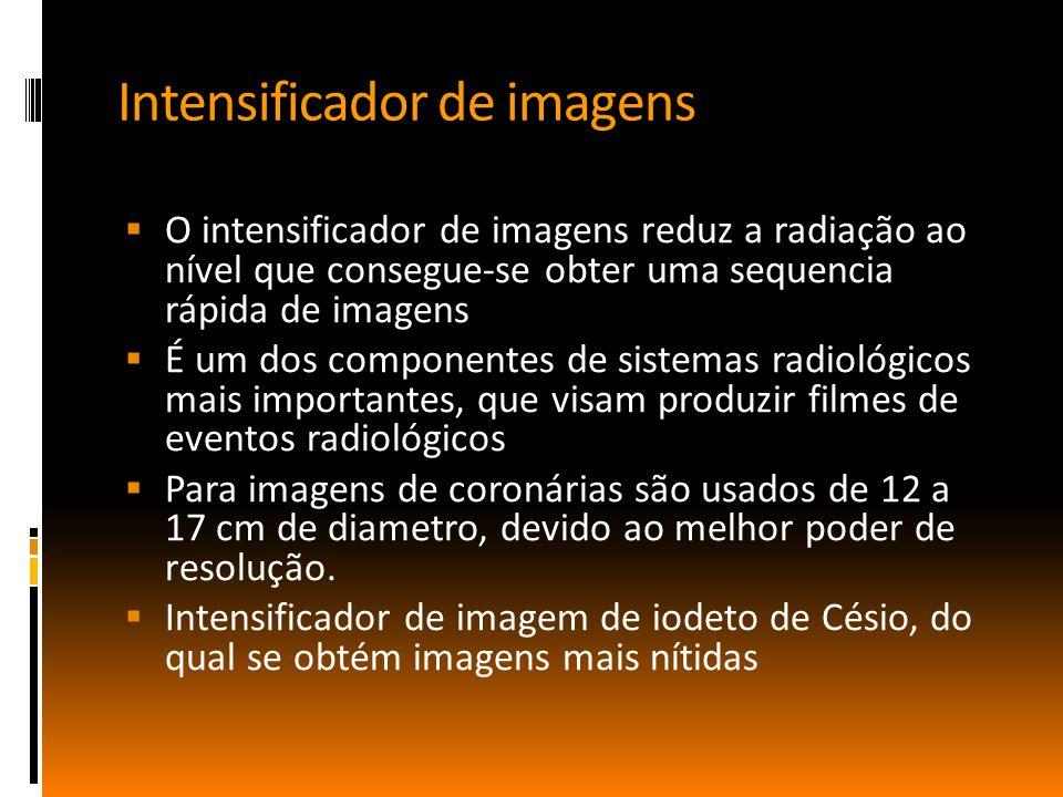 Intensificador de imagens  O intensificador de imagens reduz a radiação ao nível que consegue-se obter uma sequencia rápida de imagens  É um dos componentes de sistemas radiológicos mais importantes, que visam produzir filmes de eventos radiológicos  Para imagens de coronárias são usados de 12 a 17 cm de diametro, devido ao melhor poder de resolução.
