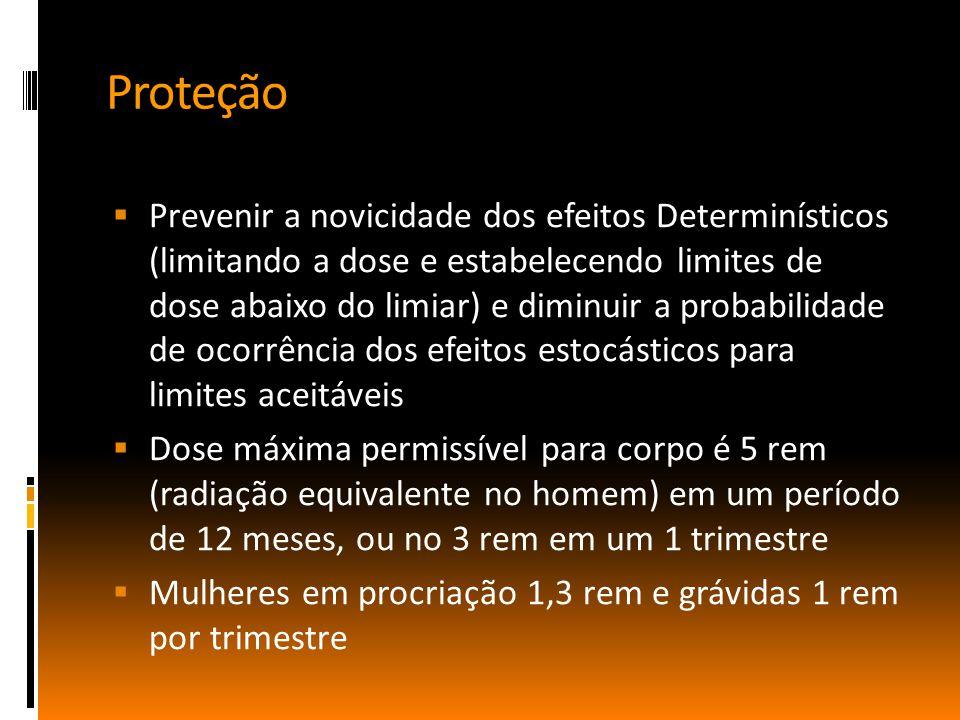 Proteção  Prevenir a novicidade dos efeitos Determinísticos (limitando a dose e estabelecendo limites de dose abaixo do limiar) e diminuir a probabilidade de ocorrência dos efeitos estocásticos para limites aceitáveis  Dose máxima permissível para corpo é 5 rem (radiação equivalente no homem) em um período de 12 meses, ou no 3 rem em um 1 trimestre  Mulheres em procriação 1,3 rem e grávidas 1 rem por trimestre