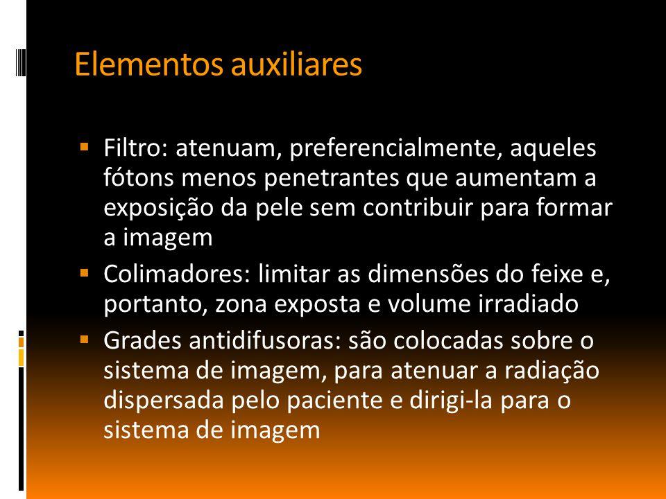 Elementos auxiliares  Filtro: atenuam, preferencialmente, aqueles fótons menos penetrantes que aumentam a exposição da pele sem contribuir para formar a imagem  Colimadores: limitar as dimensões do feixe e, portanto, zona exposta e volume irradiado  Grades antidifusoras: são colocadas sobre o sistema de imagem, para atenuar a radiação dispersada pelo paciente e dirigi-la para o sistema de imagem