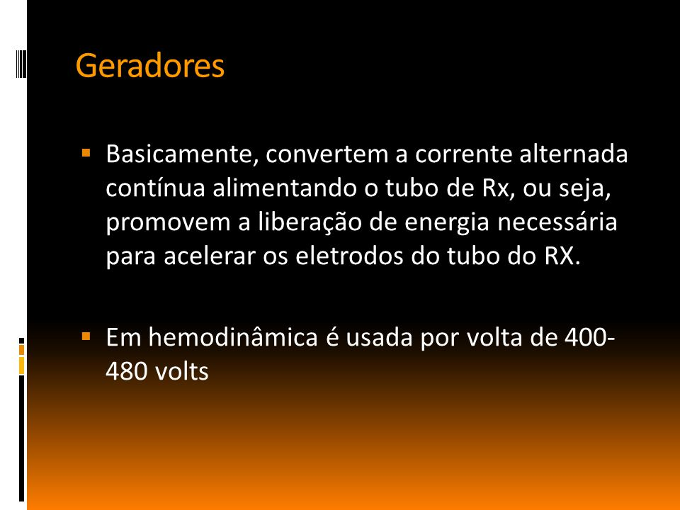 Geradores  Basicamente, convertem a corrente alternada contínua alimentando o tubo de Rx, ou seja, promovem a liberação de energia necessária para acelerar os eletrodos do tubo do RX.