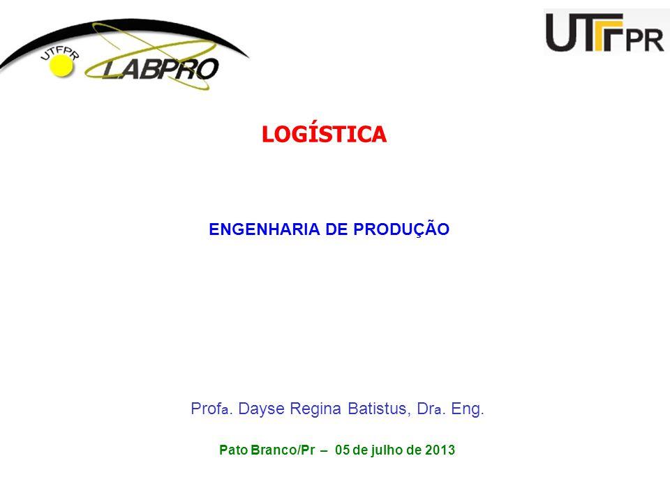 LOGÍSTICA ENGENHARIA DE PRODUÇÃO Prof a. Dayse Regina Batistus, Dr a. Eng. Pato Branco/Pr – 05 de julho de 2013