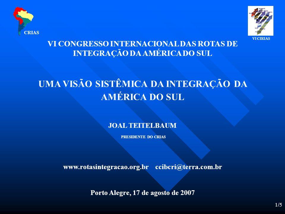 1/5 VI CONGRESSO INTERNACIONAL DAS ROTAS DE INTEGRAÇÃO DA AMÉRICA DO SUL UMA VISÃO SISTÊMICA DA INTEGRAÇÃO DA AMÉRICA DO SUL JOAL TEITELBAUM PRESIDENTE DO CRIAS www.rotasintegracao.org.br ccibcri@terra.com.br Porto Alegre, 17 de agosto de 2007 CRIAS VI CIRIAS