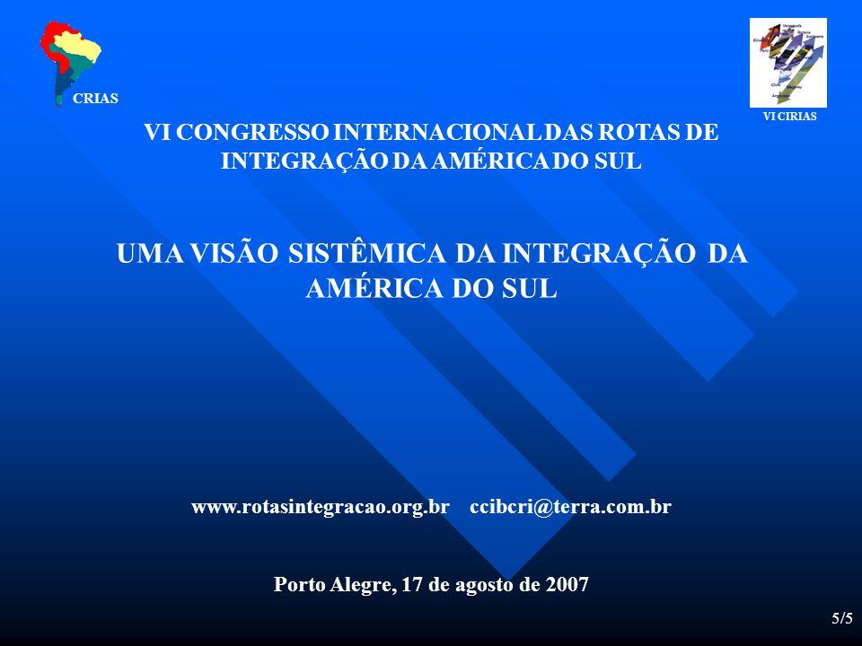 5/5 VI CONGRESSO INTERNACIONAL DAS ROTAS DE INTEGRAÇÃO DA AMÉRICA DO SUL UMA VISÃO SISTÊMICA DA INTEGRAÇÃO DA AMÉRICA DO SUL www.rotasintegracao.org.br ccibcri@terra.com.br Porto Alegre, 17 de agosto de 2007 CRIAS VI CIRIAS
