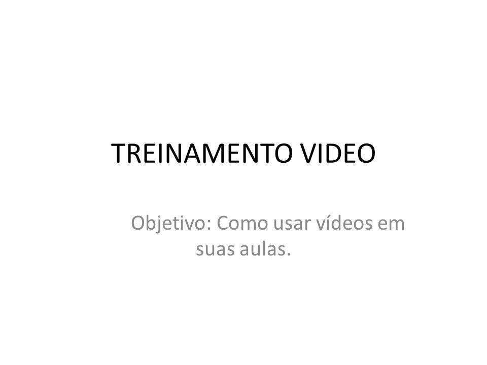 TREINAMENTO VIDEO Objetivo: Como usar vídeos em suas aulas.