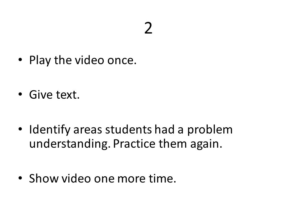 2 • Play the video once. • Give text. • Identify areas students had a problem understanding. Practice them again. • Show video one more time.