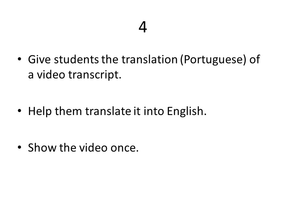 4 • Give students the translation (Portuguese) of a video transcript. • Help them translate it into English. • Show the video once.