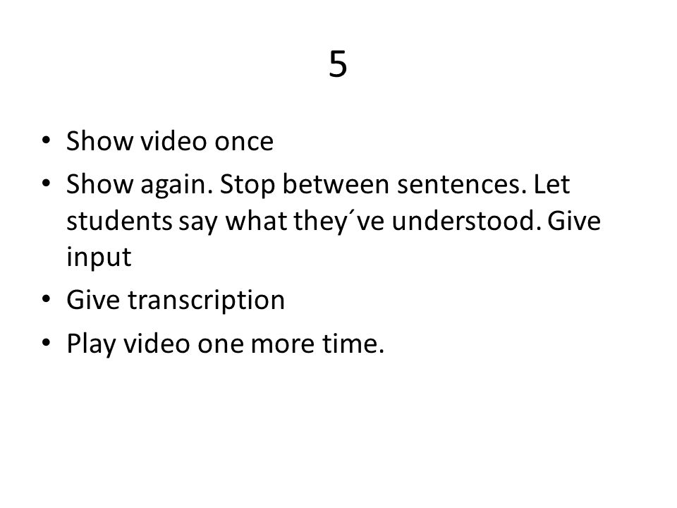 5 • Show video once • Show again. Stop between sentences. Let students say what they´ve understood. Give input • Give transcription • Play video one m