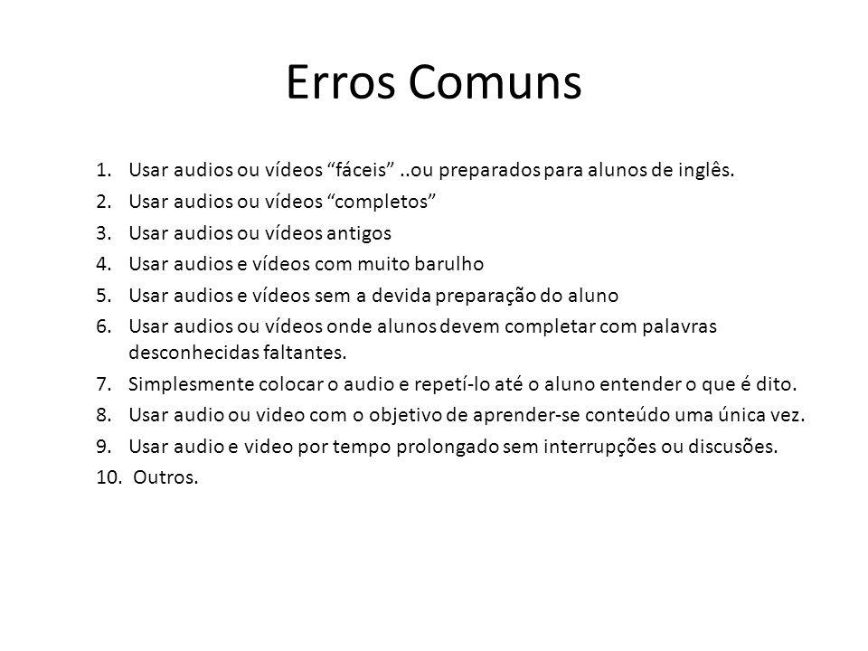 "Erros Comuns 1.Usar audios ou vídeos ""fáceis""..ou preparados para alunos de inglês. 2.Usar audios ou vídeos ""completos"" 3.Usar audios ou vídeos antigo"