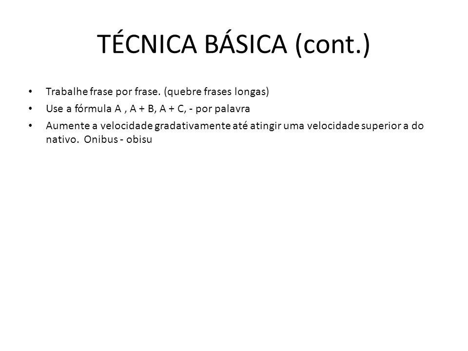 TÉCNICA BÁSICA (cont.) • Trabalhe frase por frase. (quebre frases longas) • Use a fórmula A, A + B, A + C, - por palavra • Aumente a velocidade gradat