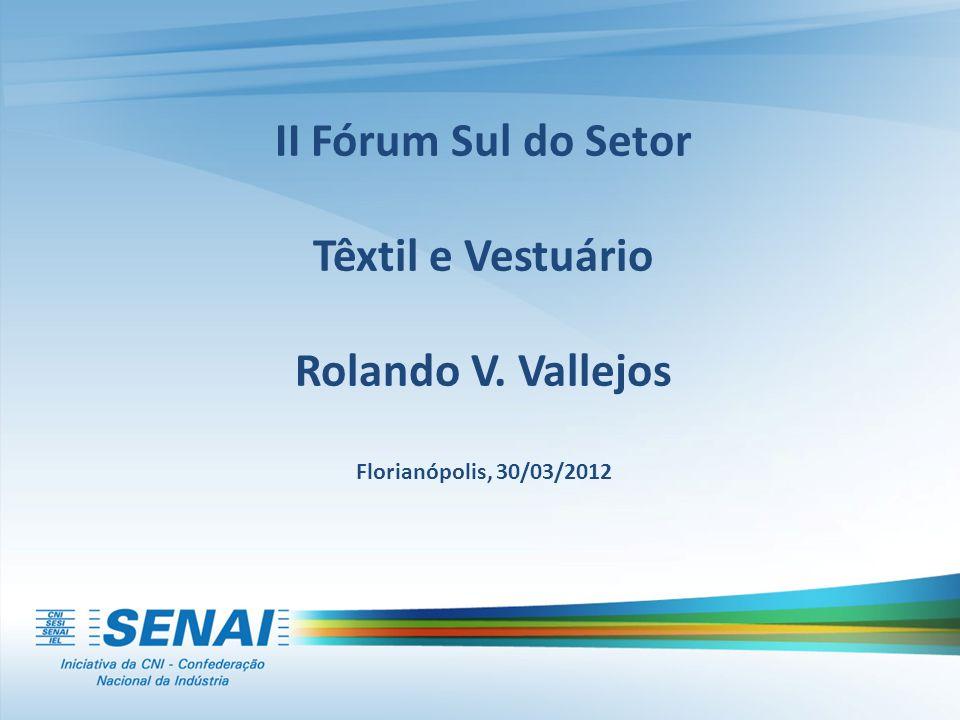 II Fórum Sul do Setor Têxtil e Vestuário Rolando V. Vallejos Florianópolis, 30/03/2012