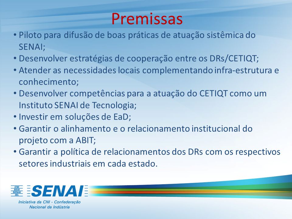 Premissas • Piloto para difusão de boas práticas de atuação sistêmica do SENAI; • Desenvolver estratégias de cooperação entre os DRs/CETIQT; • Atender