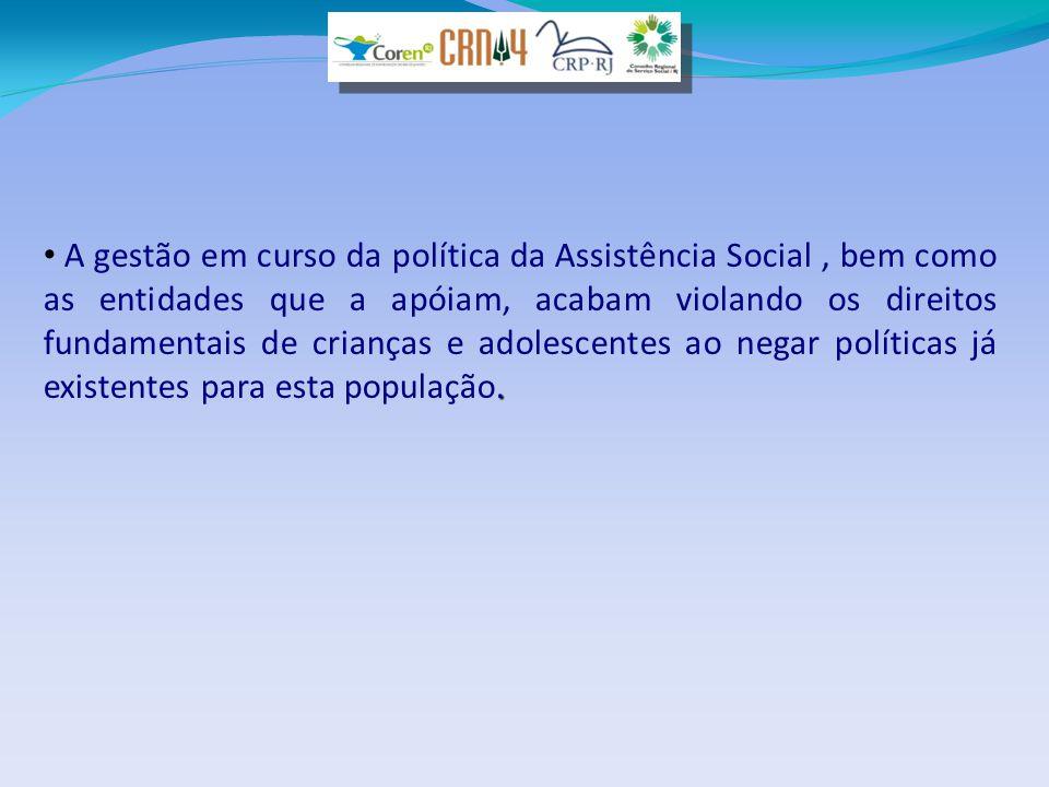 . • A gestão em curso da política da Assistência Social, bem como as entidades que a apóiam, acabam violando os direitos fundamentais de crianças e ad