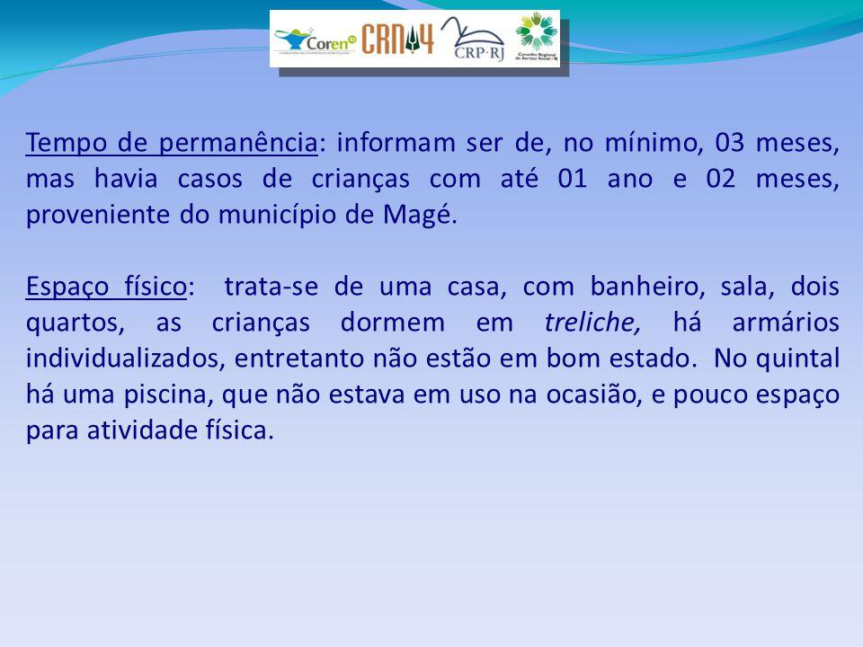 Tempo de permanência: informam ser de, no mínimo, 03 meses, mas havia casos de crianças com até 01 ano e 02 meses, proveniente do município de Magé. E