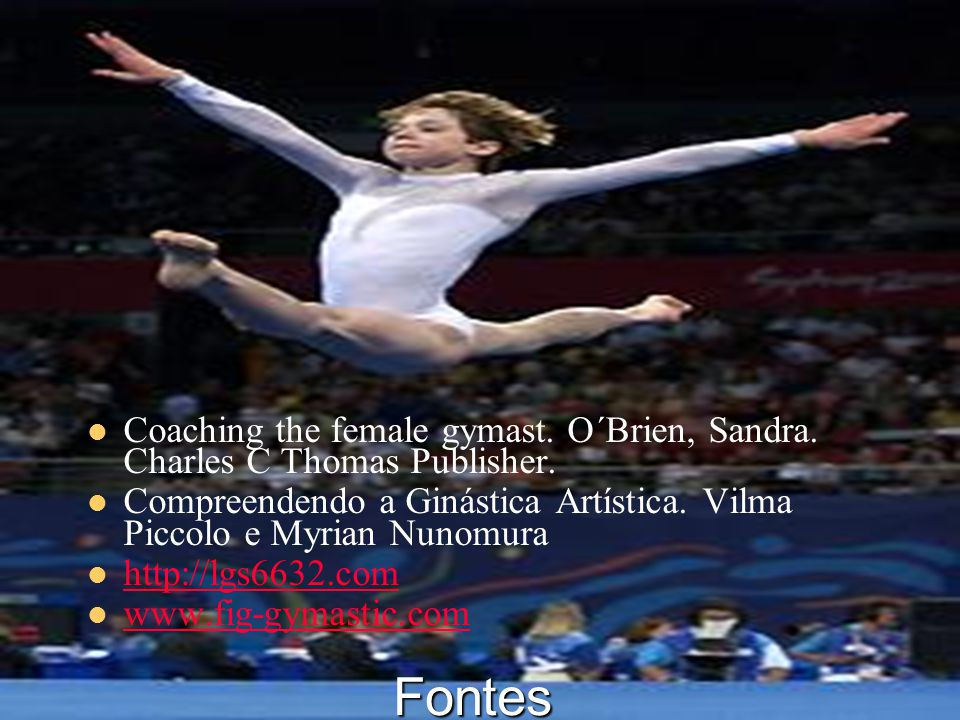 27/6/2014 44 Fontes  Coaching the female gymast. O´Brien, Sandra. Charles C Thomas Publisher.  Compreendendo a Ginástica Artística. Vilma Piccolo e