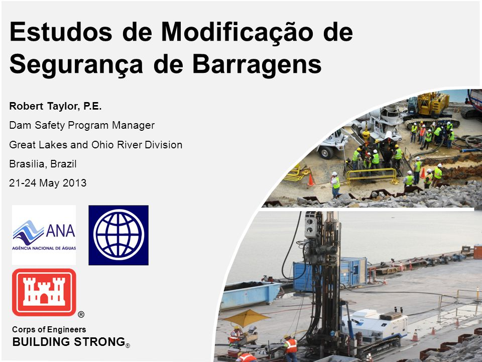 Corps of Engineers BUILDING STRONG ® Estudos de Modificação de Segurança de Barragens Robert Taylor, P.E. Dam Safety Program Manager Great Lakes and O