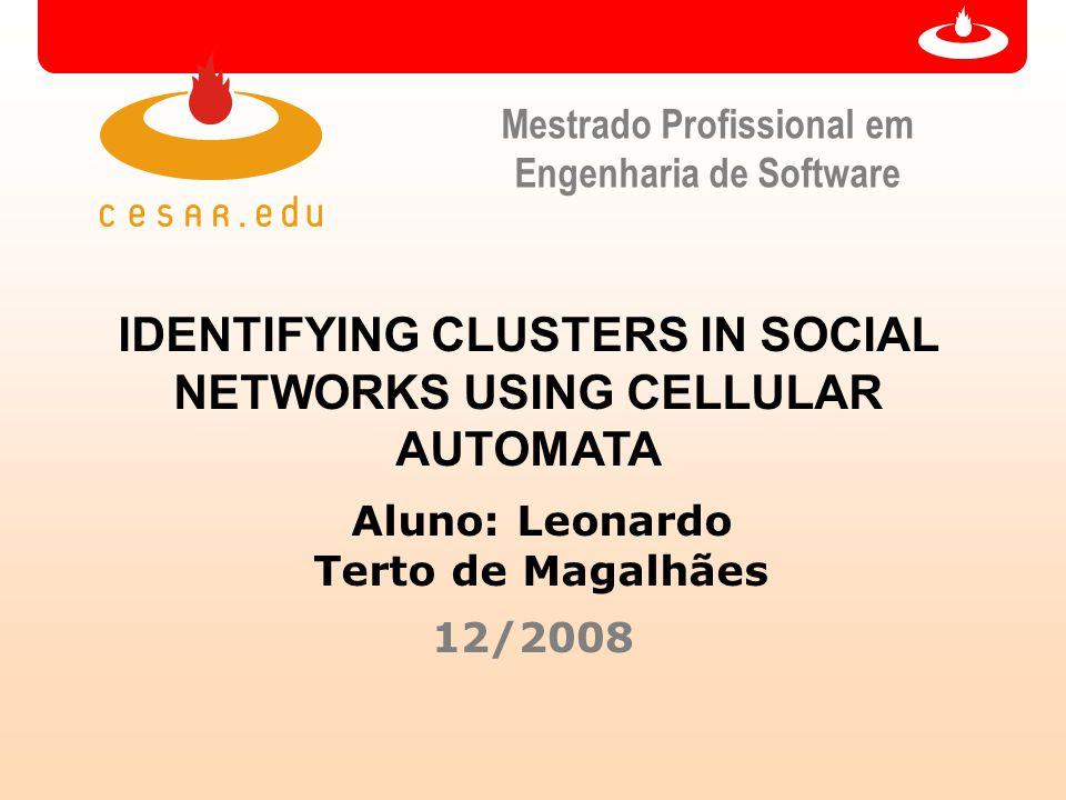 Mestrado Profissional em Engenharia de Software IDENTIFYING CLUSTERS IN SOCIAL NETWORKS USING CELLULAR AUTOMATA Aluno: Leonardo Terto de Magalhães 12/2008