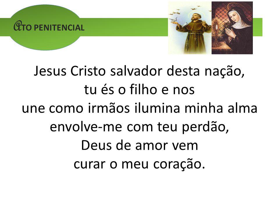 A TO PENITENCIAL Jesus Cristo salvador desta nação, tu és o filho e nos une como irmãos ilumina minha alma envolve-me com teu perdão, Deus de amor vem curar o meu coração.