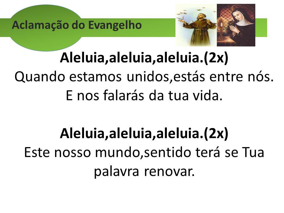 Aclamação do Evangelho Aleluia,aleluia,aleluia.(2x) Quando estamos unidos,estás entre nós. E nos falarás da tua vida. Aleluia,aleluia,aleluia.(2x) Est