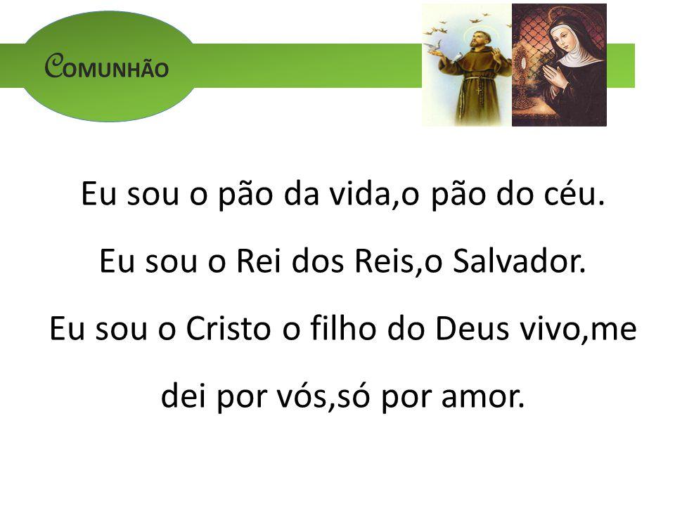 C OMUNHÃO Eu sou o pão da vida,o pão do céu. Eu sou o Rei dos Reis,o Salvador. Eu sou o Cristo o filho do Deus vivo,me dei por vós,só por amor.