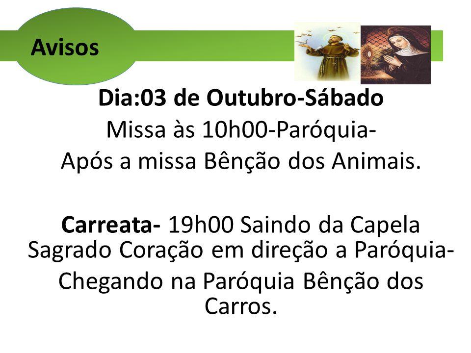 Avisos Dia:03 de Outubro-Sábado Missa às 10h00-Paróquia- Após a missa Bênção dos Animais. Carreata- 19h00 Saindo da Capela Sagrado Coração em direção