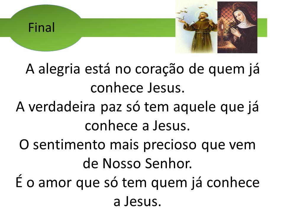 Final A alegria está no coração de quem já conhece Jesus. A verdadeira paz só tem aquele que já conhece a Jesus. O sentimento mais precioso que vem de