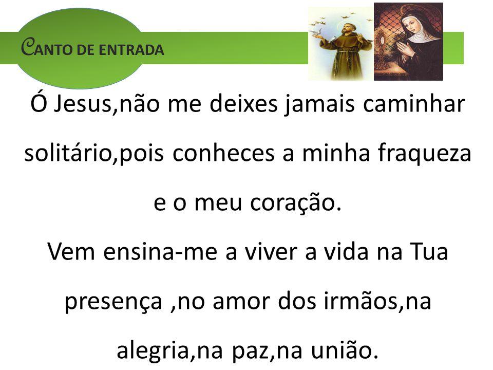 C ANTO DE ENTRADA Ó Jesus,não me deixes jamais caminhar solitário,pois conheces a minha fraqueza e o meu coração. Vem ensina-me a viver a vida na Tua
