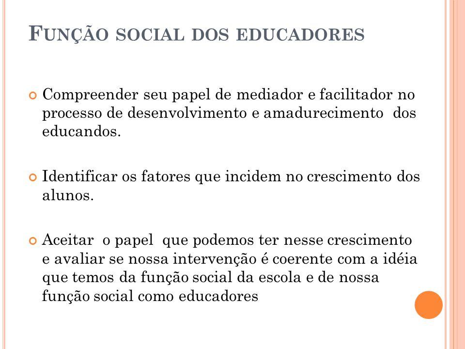 F UNÇÃO SOCIAL DOS EDUCADORES Compreender seu papel de mediador e facilitador no processo de desenvolvimento e amadurecimento dos educandos. Identific