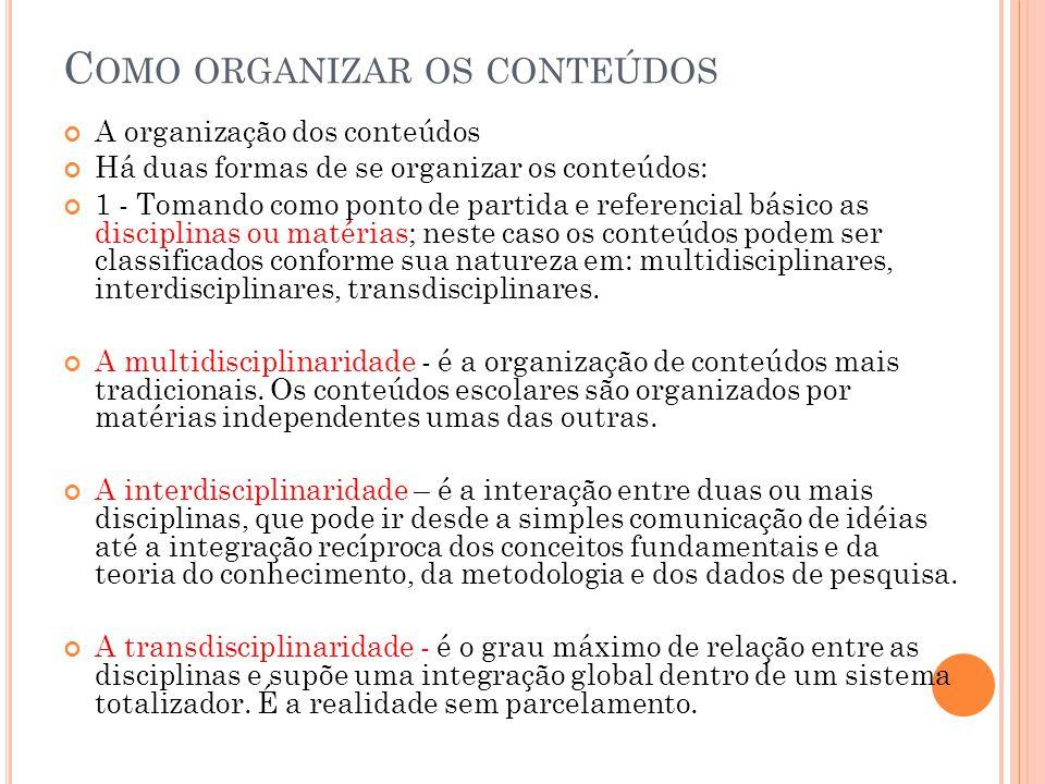 C OMO ORGANIZAR OS CONTEÚDOS A organização dos conteúdos Há duas formas de se organizar os conteúdos: 1 - Tomando como ponto de partida e referencial