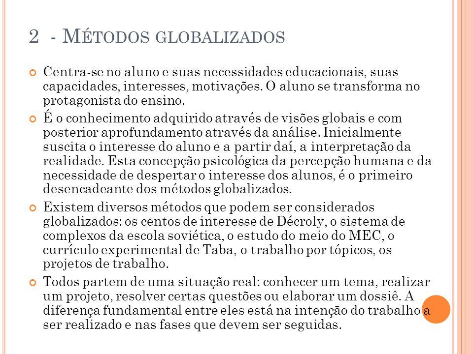 2 - M ÉTODOS GLOBALIZADOS Centra-se no aluno e suas necessidades educacionais, suas capacidades, interesses, motivações. O aluno se transforma no prot