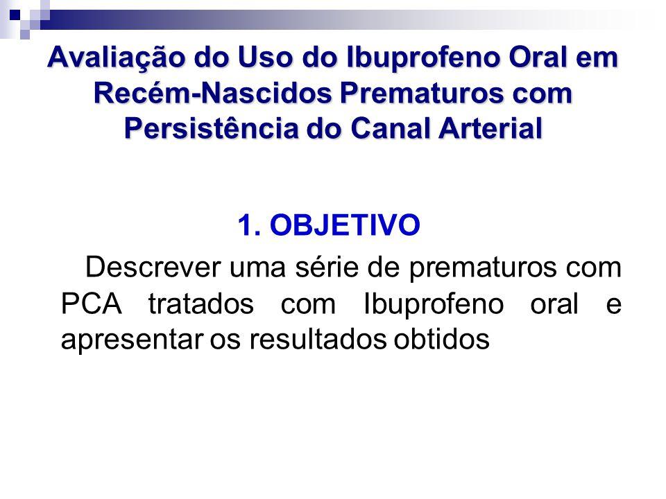 Avaliação do Uso do Ibuprofeno Oral em Recém-Nascidos Prematuros com Persistência do Canal Arterial 1. OBJETIVO Descrever uma série de prematuros com