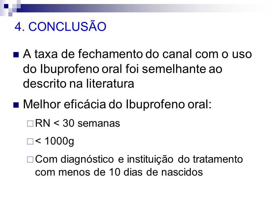 4. CONCLUSÃO  A taxa de fechamento do canal com o uso do Ibuprofeno oral foi semelhante ao descrito na literatura  Melhor eficácia do Ibuprofeno ora